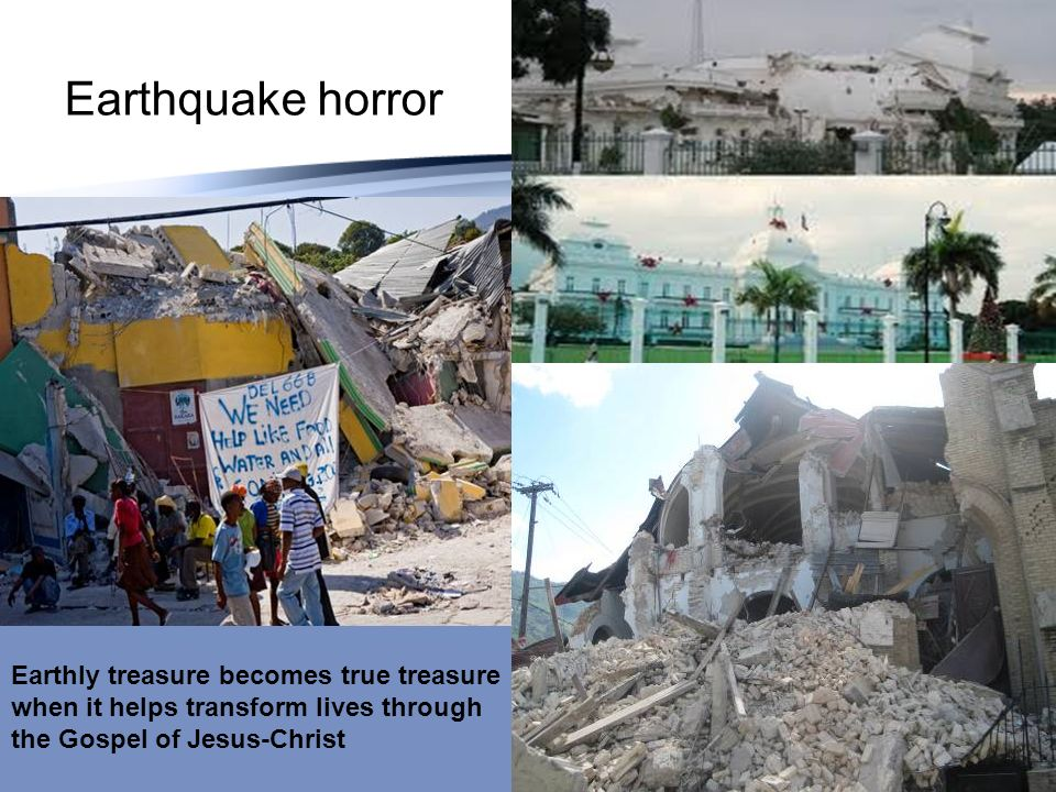 Earthquake horror Earthly treasure becomes true treasure when it helps transform lives through the Gospel of Jesus-Christ.