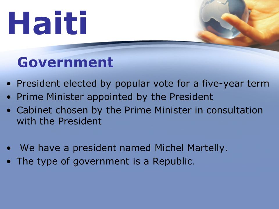 Haiti Government. President elected by popular vote for a five-year term. Prime Minister appointed by the President.
