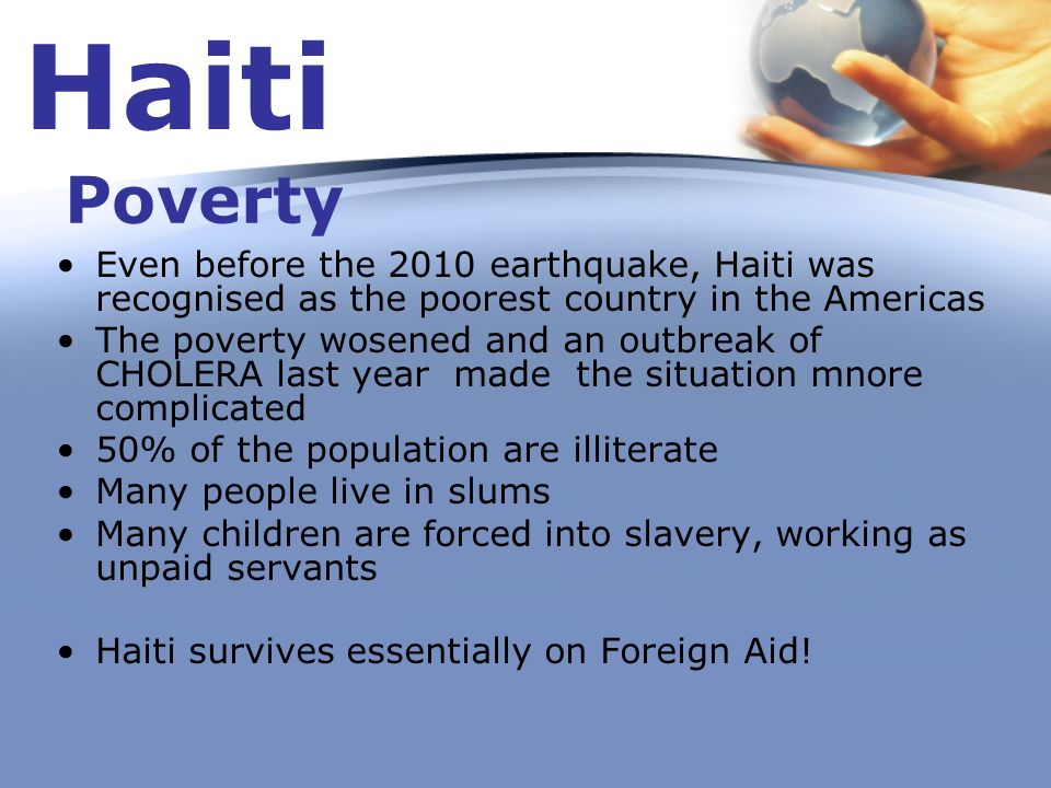 Haiti Poverty. Even before the 2010 earthquake, Haiti was recognised as the poorest country in the Americas.