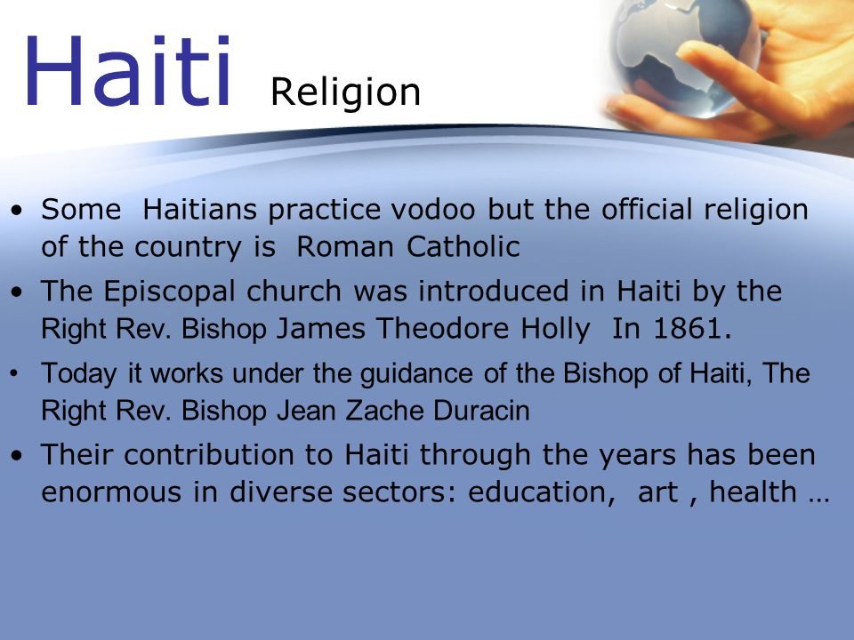 Haiti Religion Some Haitians practice vodoo but the official religion of the country is Roman Catholic.