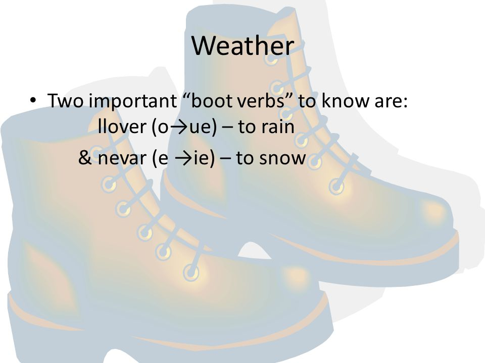 Weather Two important boot verbs to know are: llover (o→ue) – to rain.