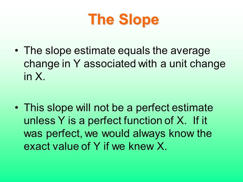 The Slope The slope estimate equals the average change in Y associated with a unit change in X.