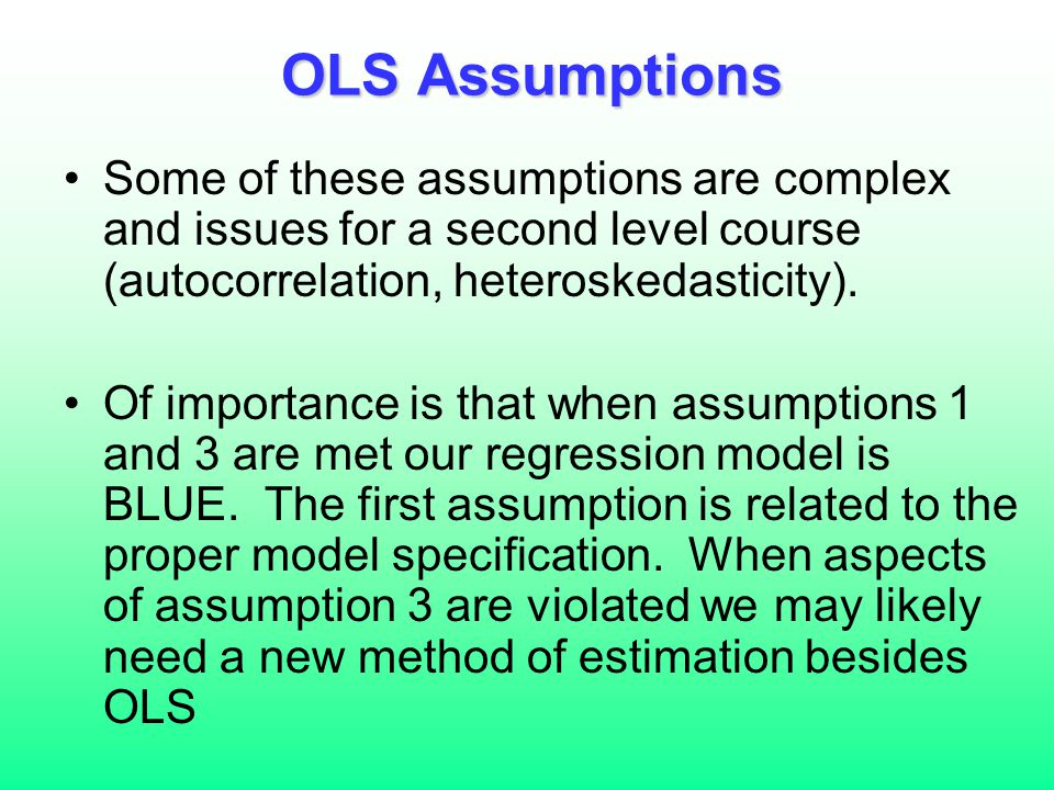 OLS Assumptions Some of these assumptions are complex and issues for a second level course (autocorrelation, heteroskedasticity).