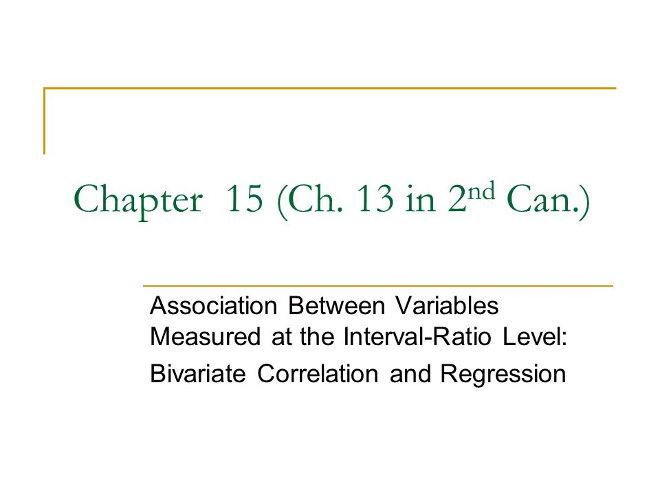 Chapter 15 (Ch. 13 in 2nd Can.) Association Between Variables Measured at the Interval-Ratio Level: