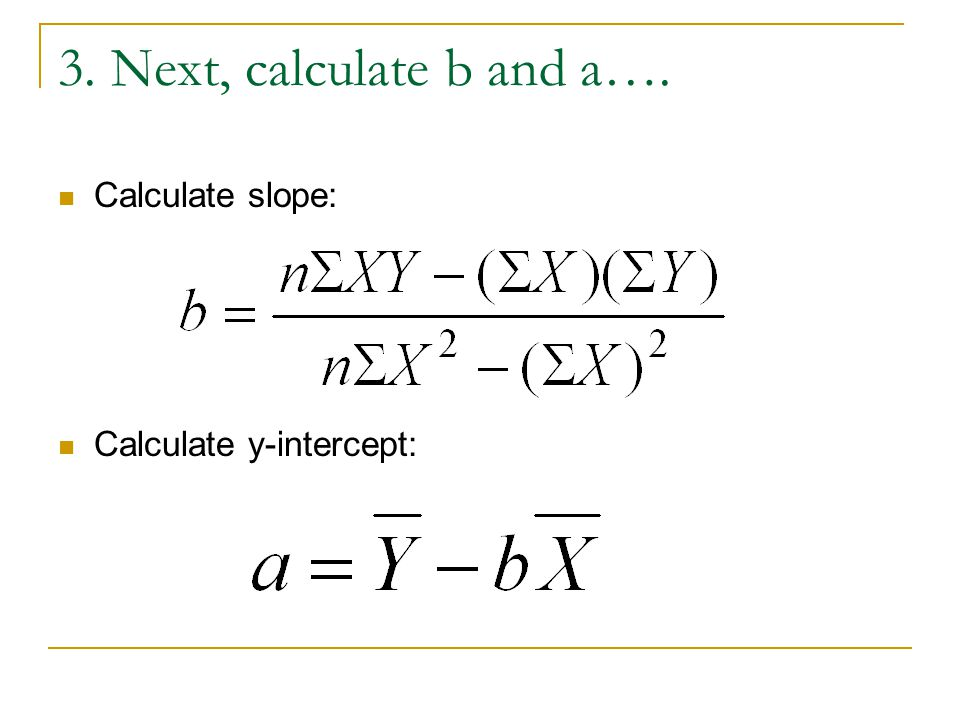 3. Next, calculate b and a…. Calculate slope: Calculate y-intercept: