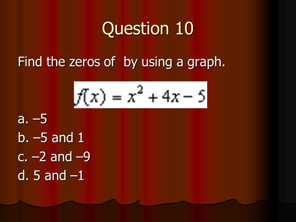 Question 10 Find the zeros of by using a graph. a. –5 b. –5 and 1