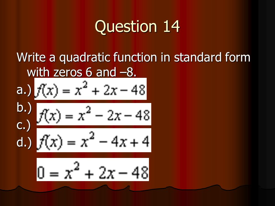 Question 14 Write a quadratic function in standard form with zeros 6 and –8. a.) b.) c.) d.)