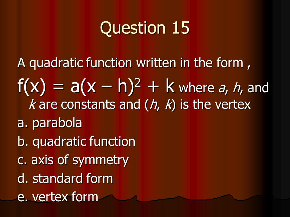 Question 15 A quadratic function written in the form , f(x) = a(x – h)2 + k where a, h, and k are constants and (h, k) is the vertex.