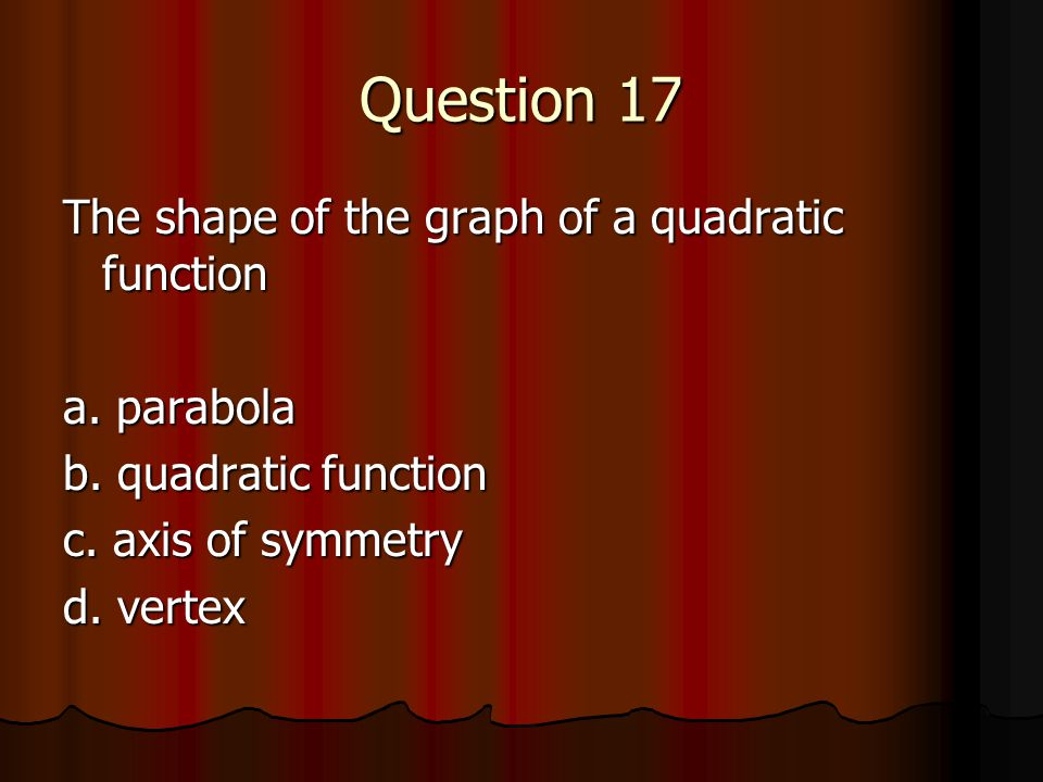 Question 17 The shape of the graph of a quadratic function a. parabola