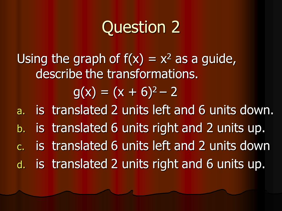 Question 2 Using the graph of f(x) = x2 as a guide, describe the transformations. g(x) = (x + 6)2 – 2.