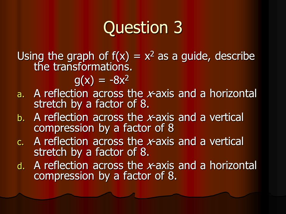 Question 3 Using the graph of f(x) = x2 as a guide, describe the transformations. g(x) = -8x2.
