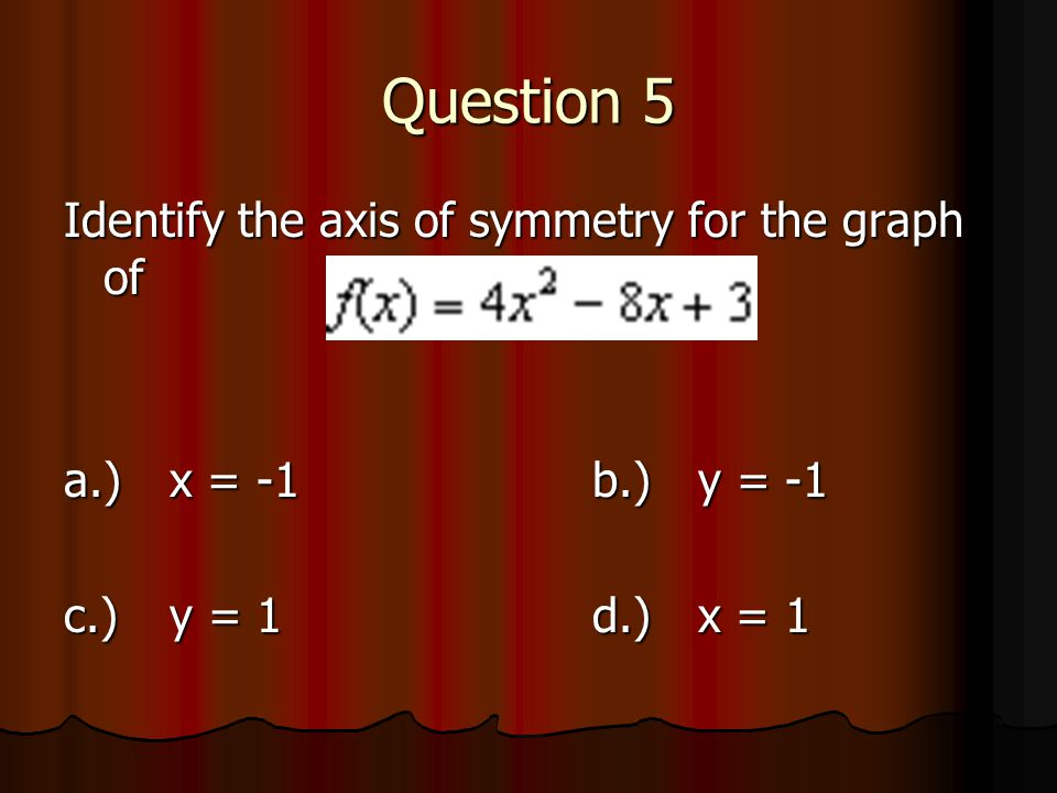 Question 5 Identify the axis of symmetry for the graph of