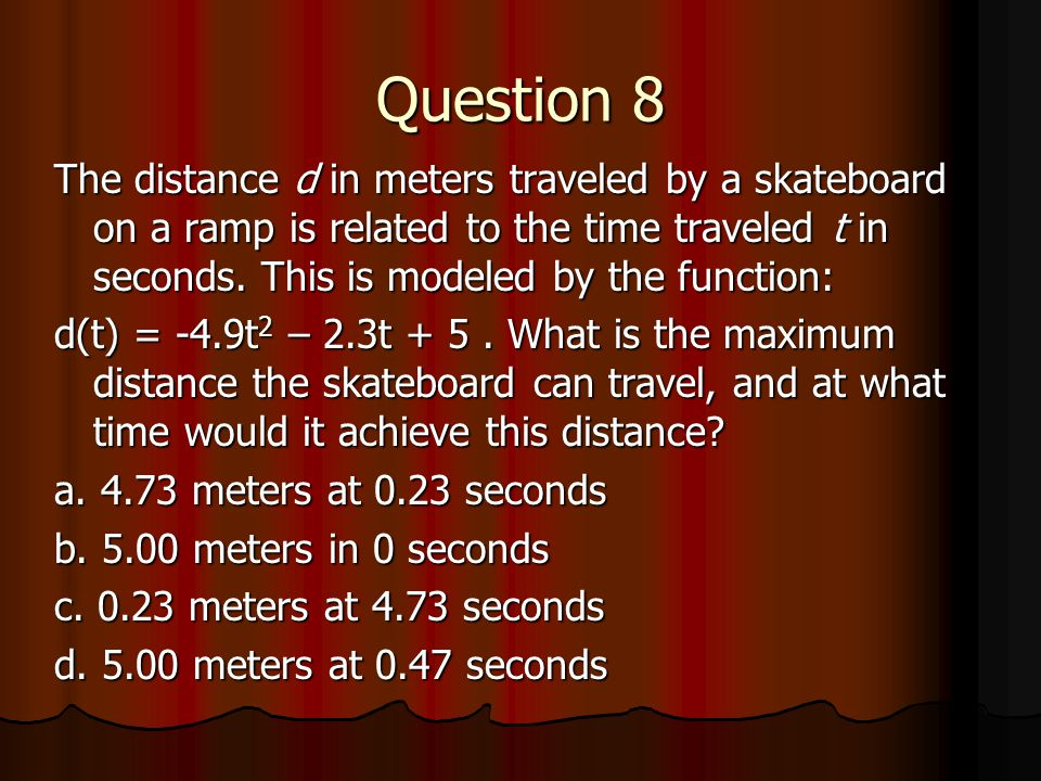 Question 8 The distance d in meters traveled by a skateboard on a ramp is related to the time traveled t in seconds. This is modeled by the function: