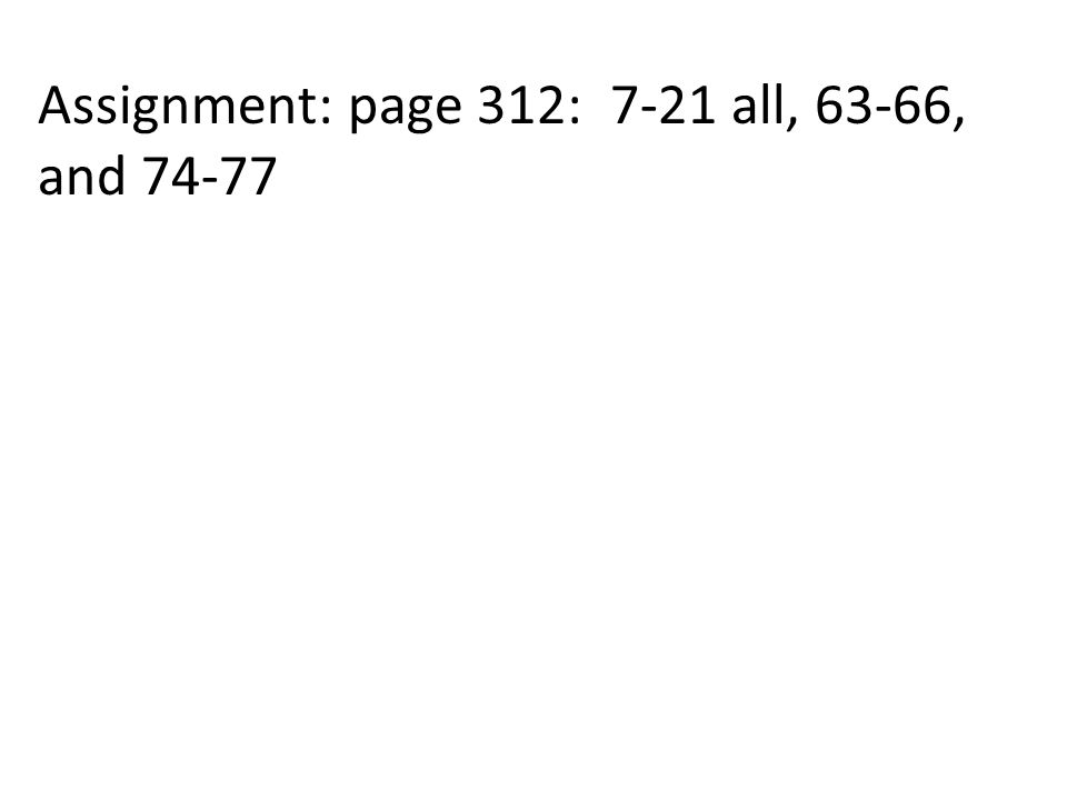 Assignment: page 312: 7-21 all, 63-66, and 74-77