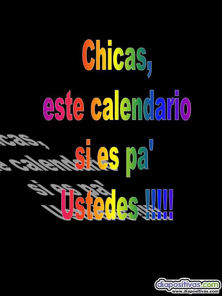 Chicas, este calendario si es pa Ustedes !!!!!