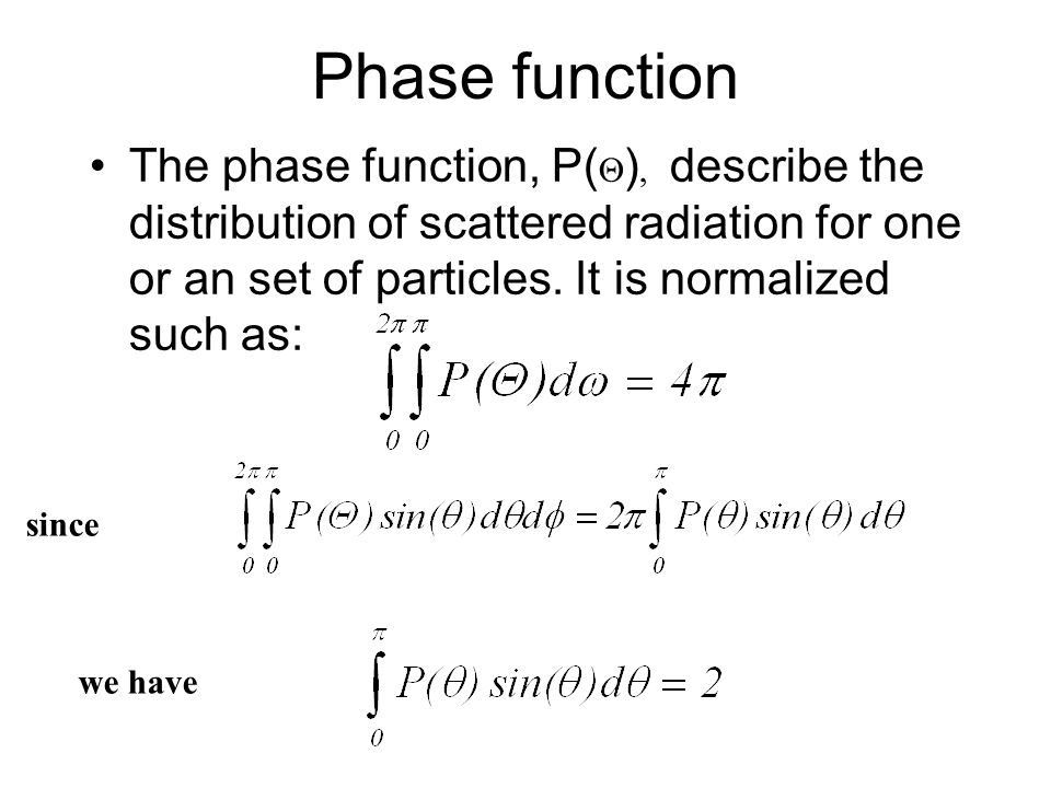 Phase function The phase function, P() describe the distribution of scattered radiation for one or an set of particles. It is normalized such as: