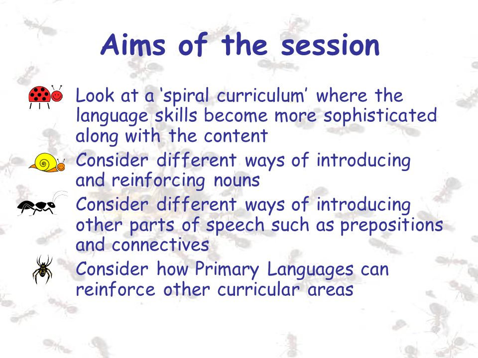 Aims of the session Look at a 'spiral curriculum' where the language skills become more sophisticated along with the content.