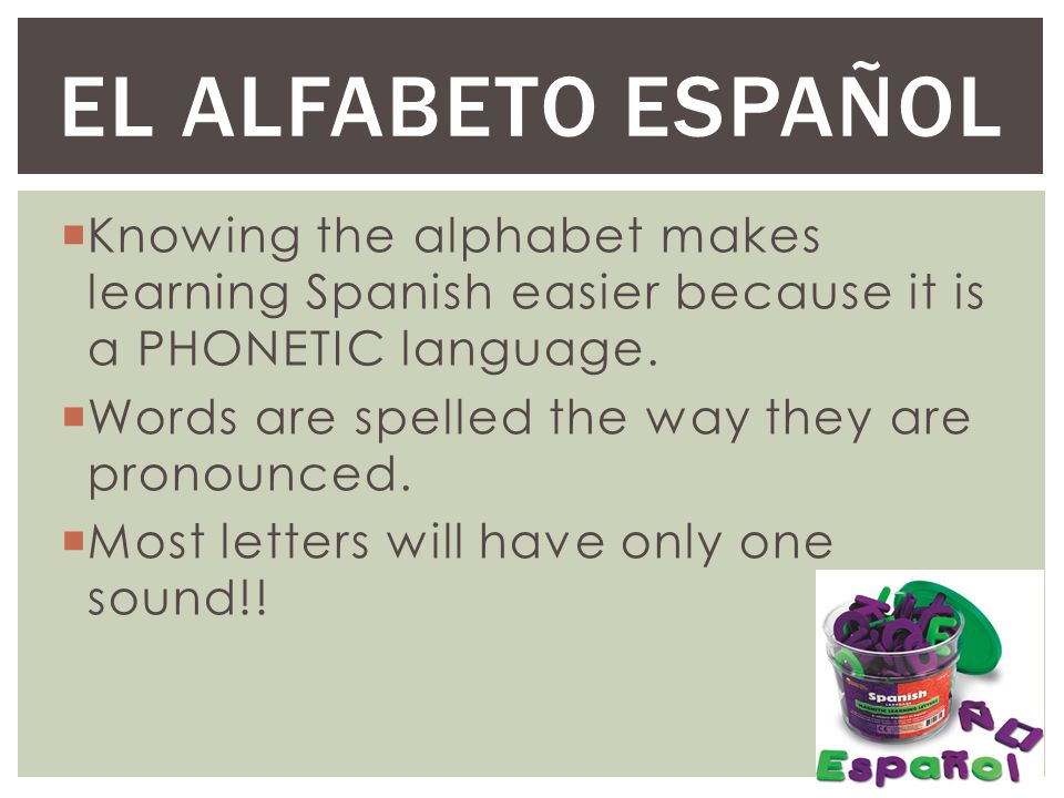 El Alfabeto EspaÑol Knowing the alphabet makes learning Spanish easier because it is a PHONETIC language.