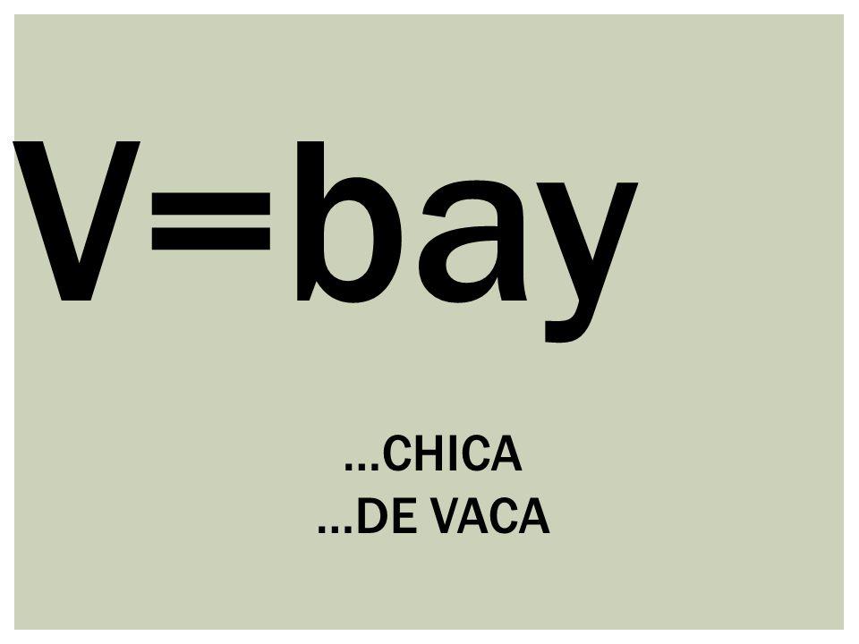 V=bay …CHICA …DE VACA