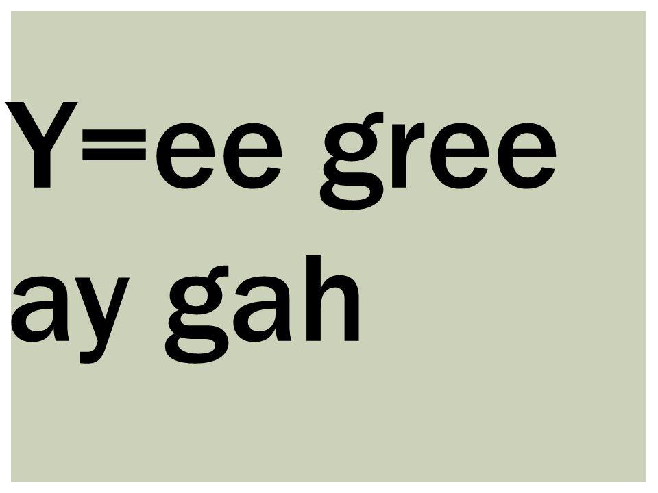 Y=ee gree ay gah