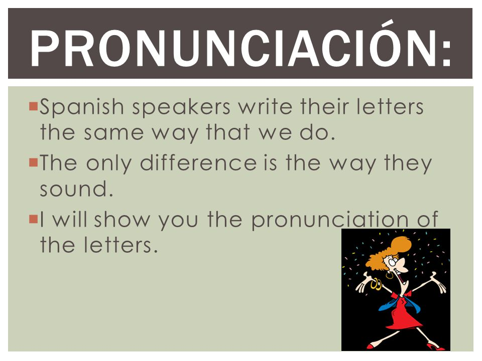 PronunciaciÓn: Spanish speakers write their letters the same way that we do. The only difference is the way they sound.