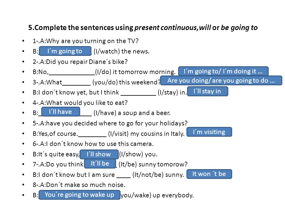 5.Complete the sentences using present continuous,will or be going to