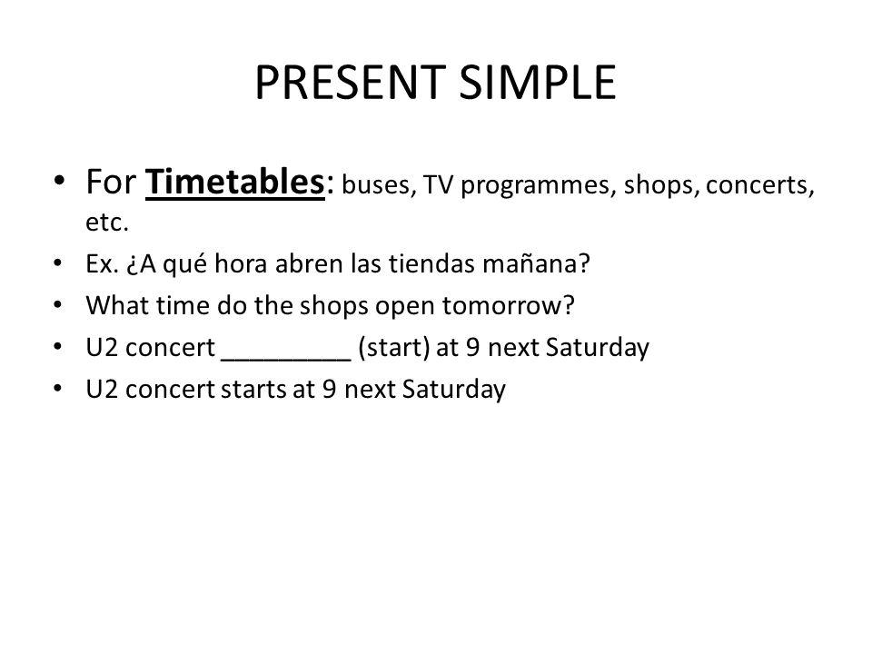 PRESENT SIMPLE For Timetables: buses, TV programmes, shops, concerts, etc. Ex. ¿A qué hora abren las tiendas mañana