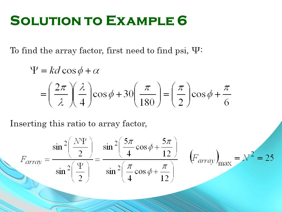 Solution to Example 6 To find the array factor, first need to find psi, Ψ: Inserting this ratio to array factor,