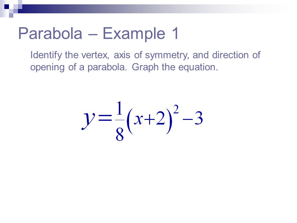 Parabola – Example 1 Identify the vertex, axis of symmetry, and direction of opening of a parabola.