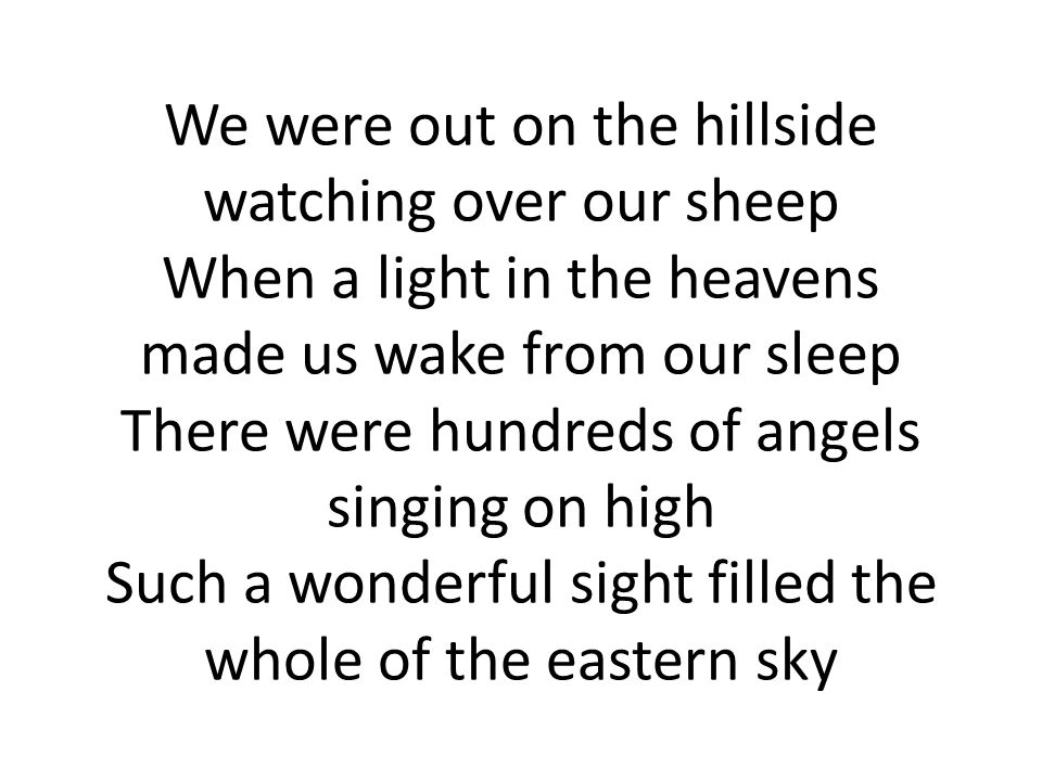We were out on the hillside watching over our sheep When a light in the  heavens made us wake from our sleep There were hundreds of angels singing  on high