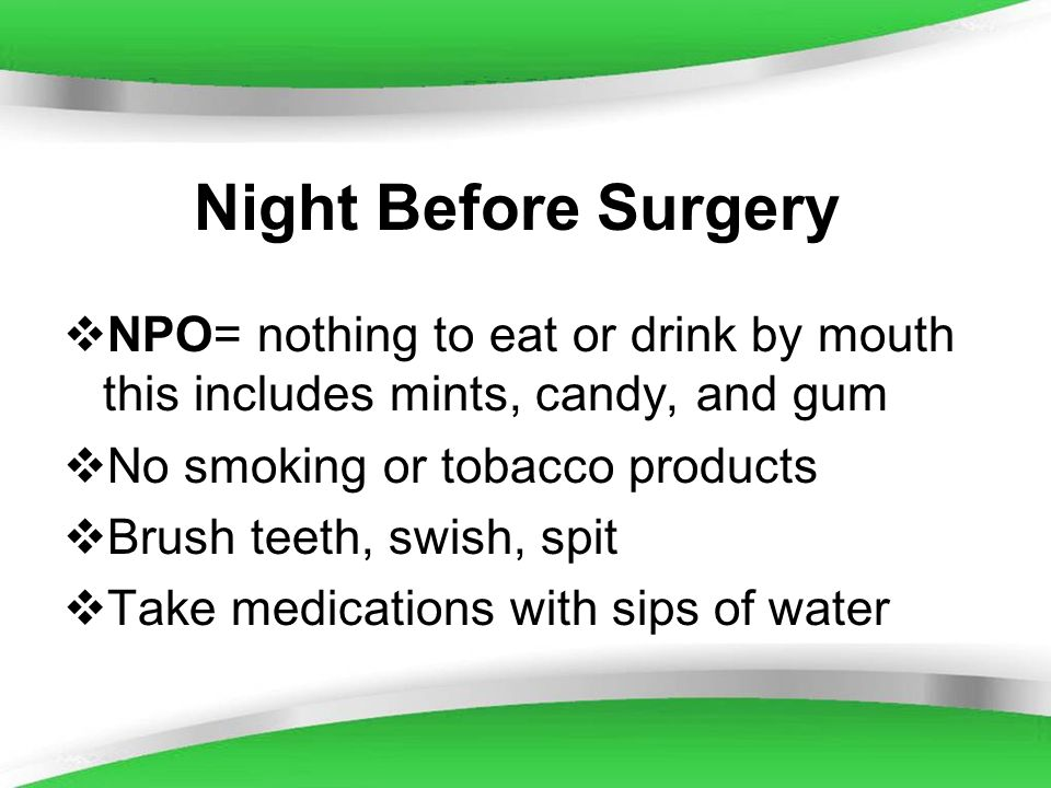 Night Before SurgeryNPO= nothing to eat or drink by mouth this includes mints, candy, and gum. No smoking or tobacco products.