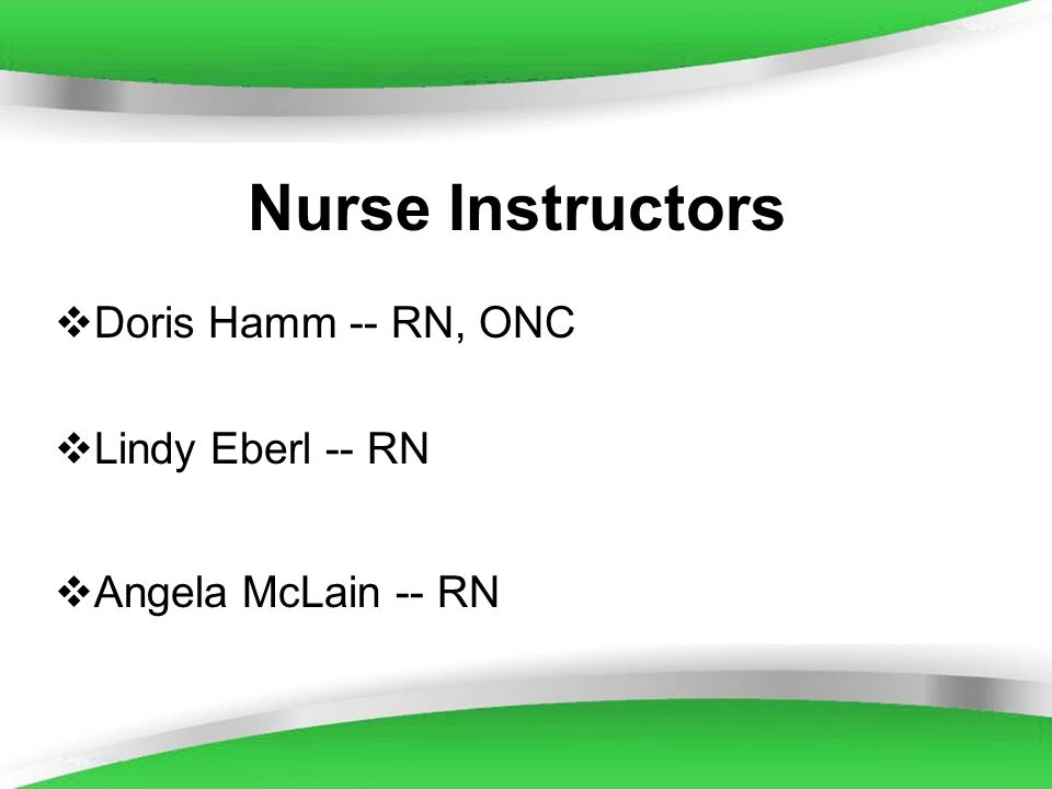 Nurse Instructors Doris Hamm -- RN, ONC Lindy Eberl -- RN