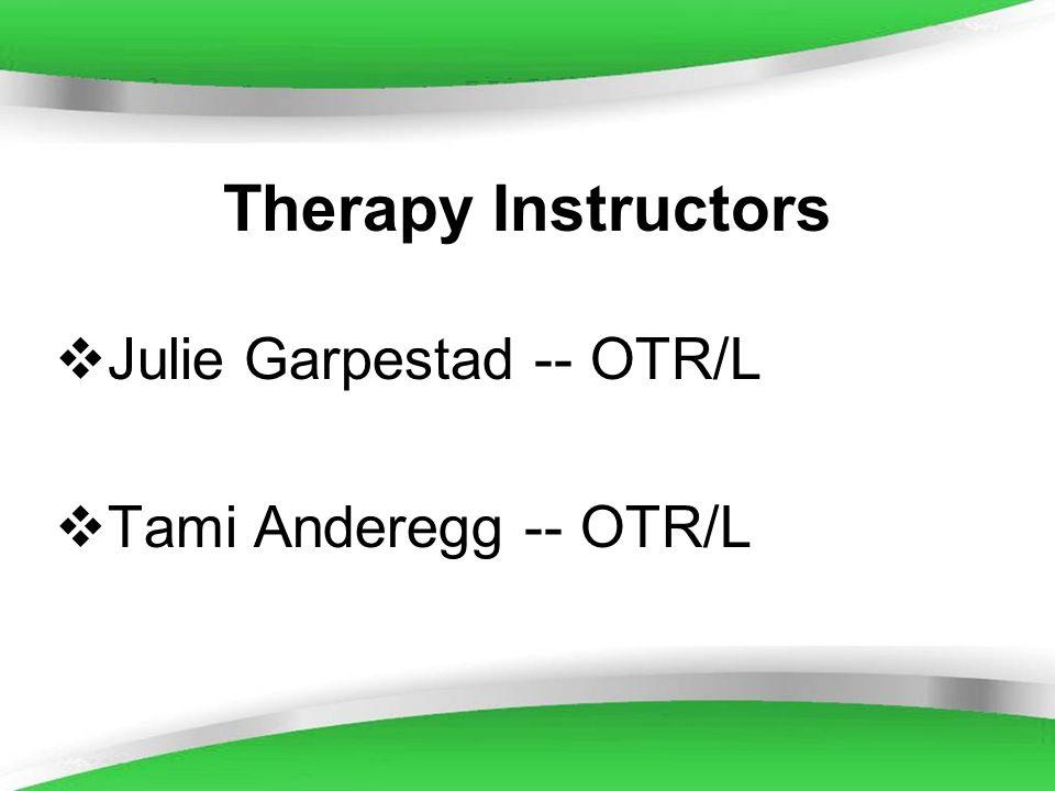Therapy Instructors Julie Garpestad -- OTR/L Tami Anderegg -- OTR/L
