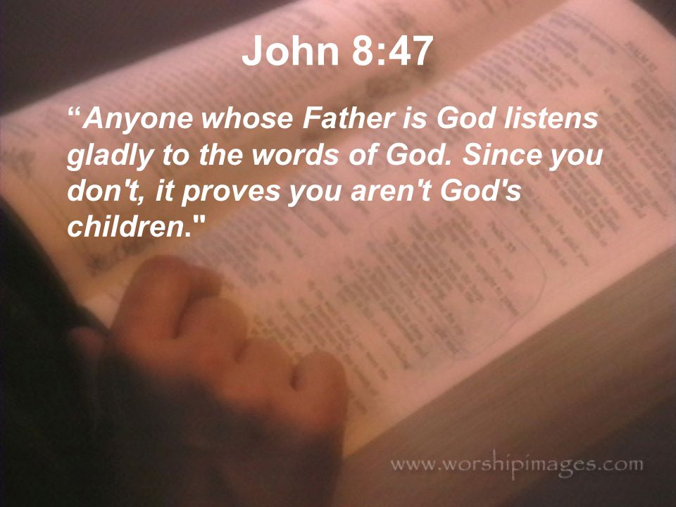 John 8:47 Anyone whose Father is God listens gladly to the words of God.