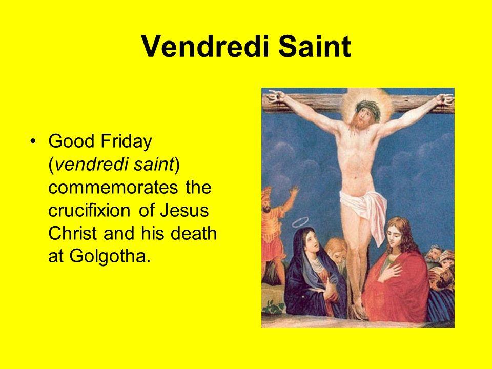 Vendredi Saint Good Friday (vendredi saint) commemorates the crucifixion of Jesus Christ and his death at Golgotha.