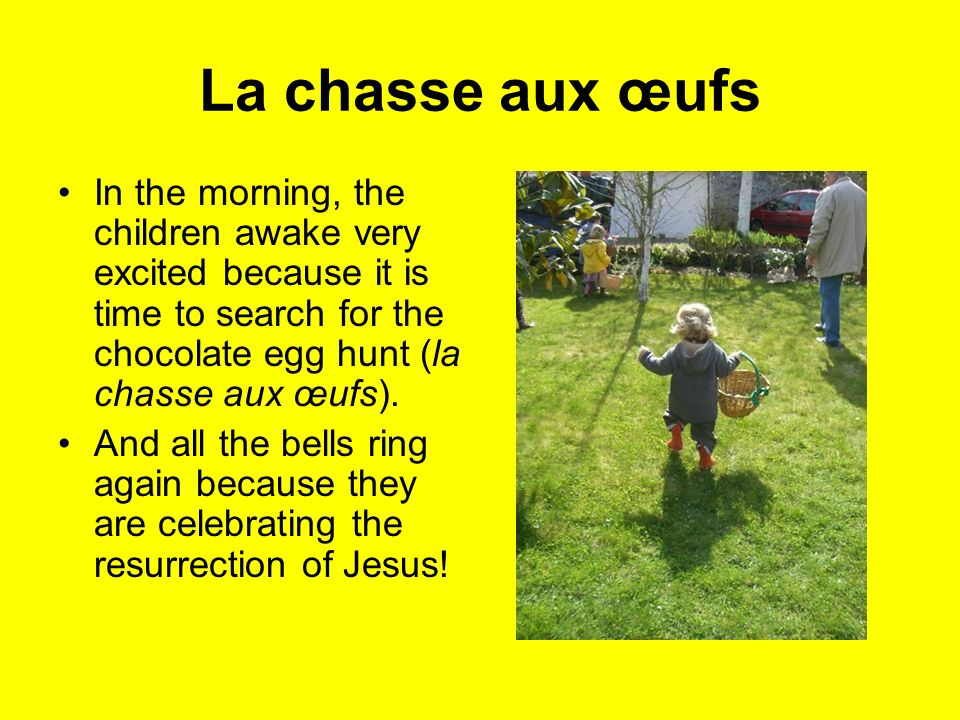 La chasse aux œufs In the morning, the children awake very excited because it is time to search for the chocolate egg hunt (la chasse aux œufs).