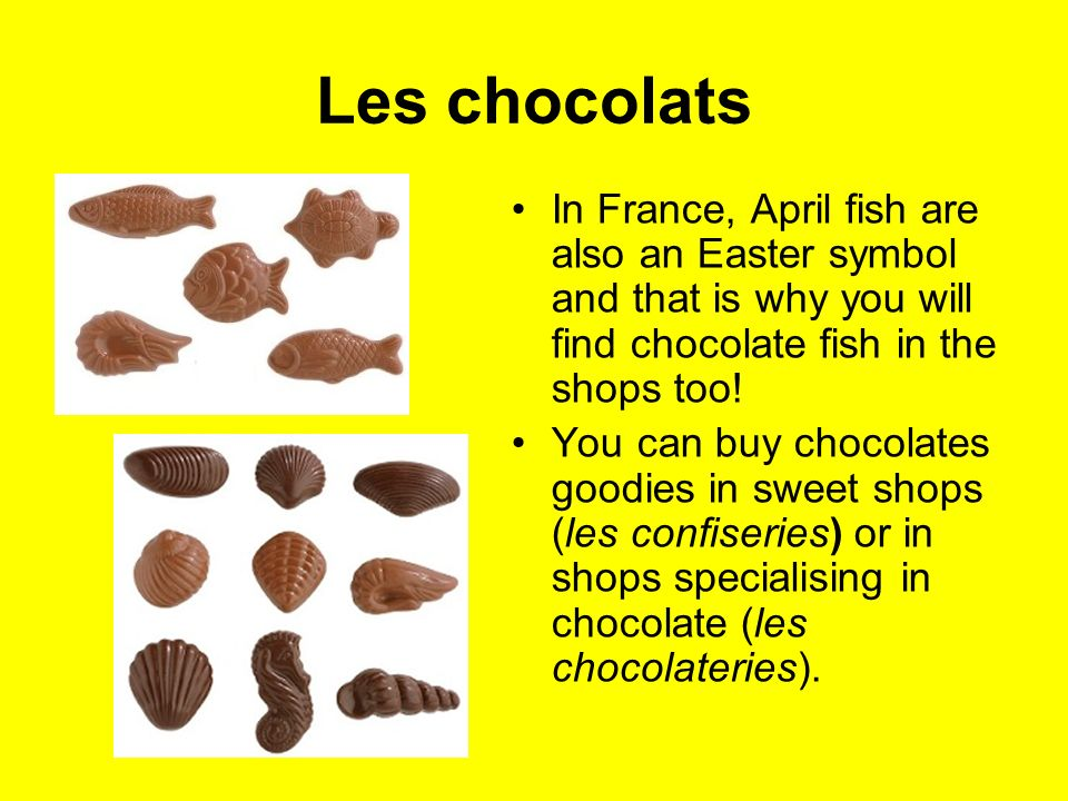 Les chocolats In France, April fish are also an Easter symbol and that is why you will find chocolate fish in the shops too!