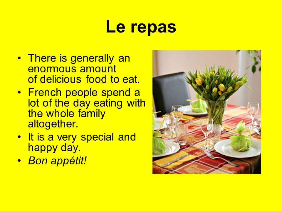 Le repas There is generally an enormous amount of delicious food to eat.