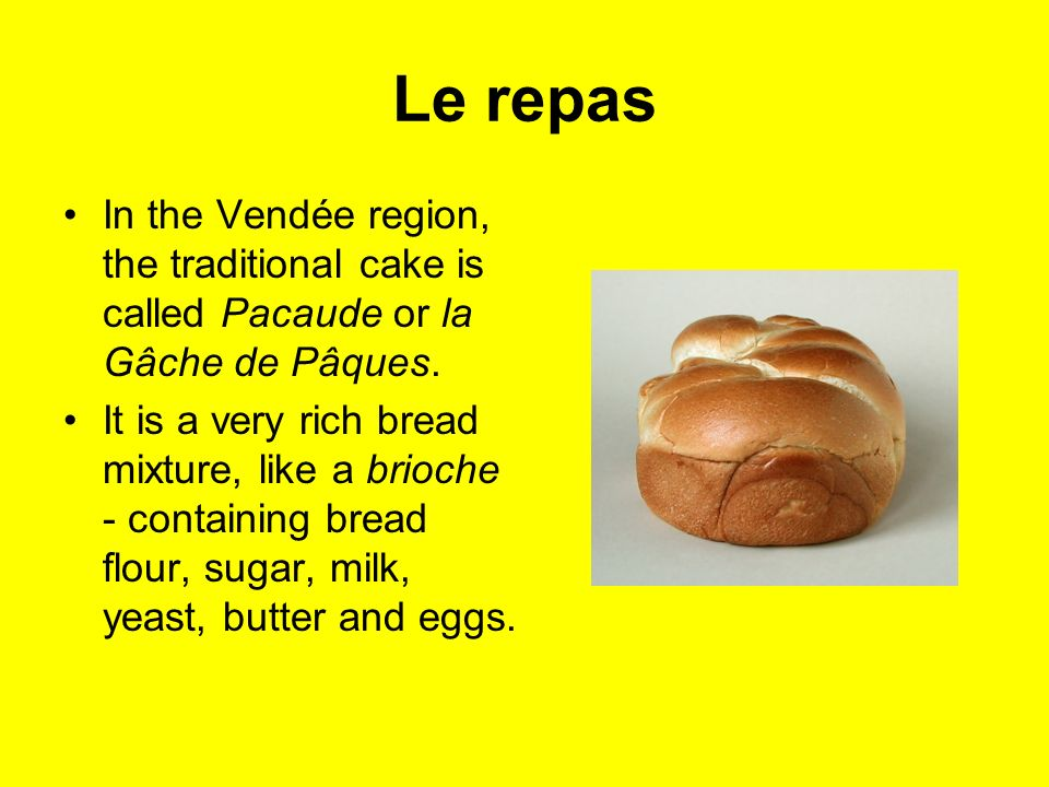 Le repas In the Vendée region, the traditional cake is called Pacaude or la Gâche de Pâques.