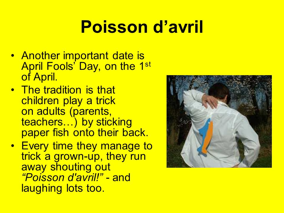 Poisson d'avril Another important date is April Fools' Day, on the 1st of April.