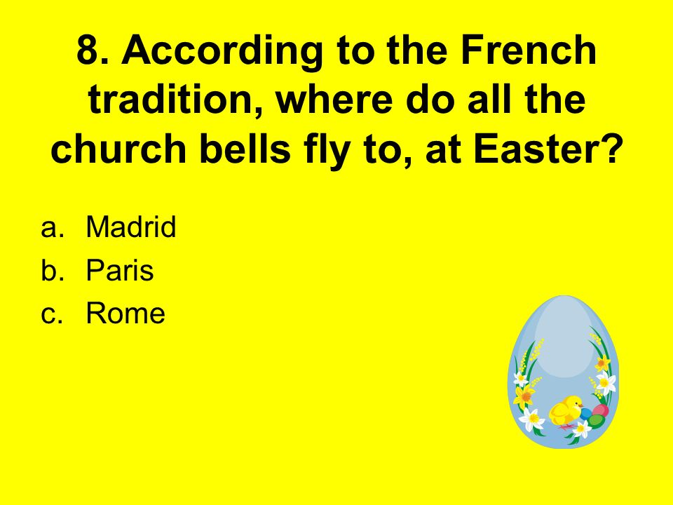 8. According to the French tradition, where do all the church bells fly to, at Easter