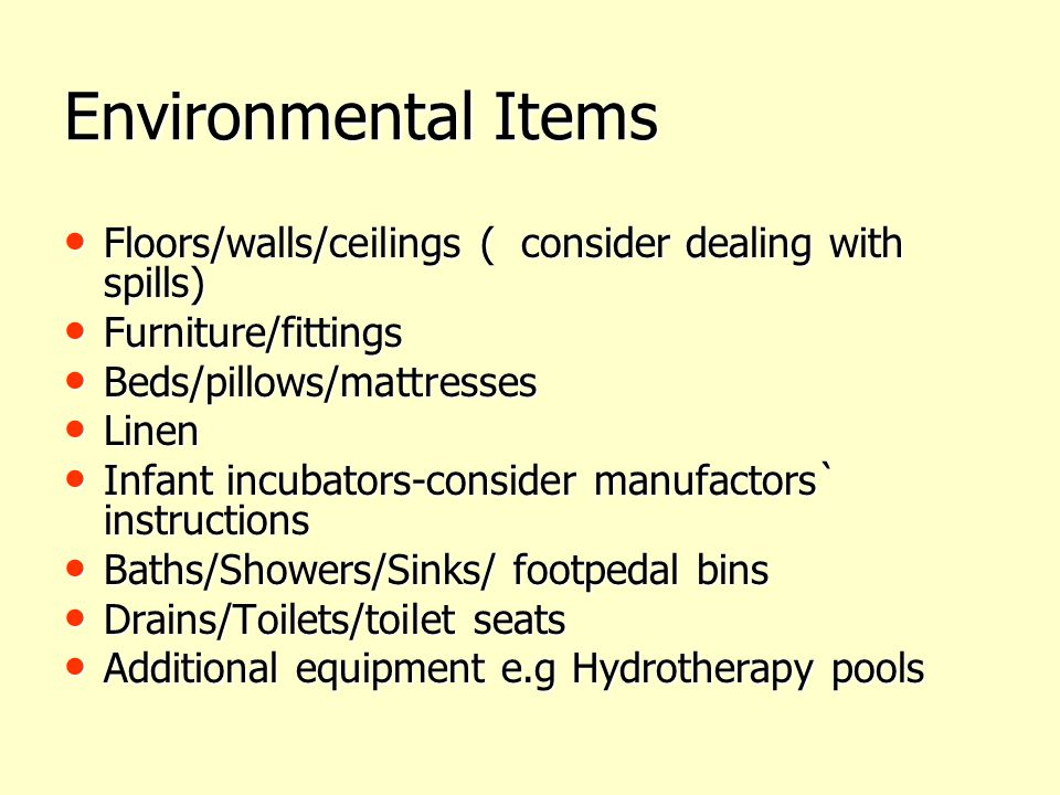 Environmental Items Floors/walls/ceilings ( consider dealing with spills) Furniture/fittings. Beds/pillows/mattresses.