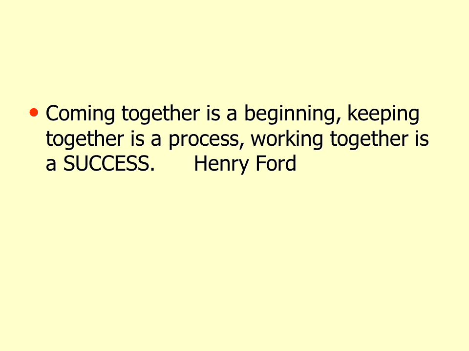 Coming together is a beginning, keeping together is a process, working together is a SUCCESS.