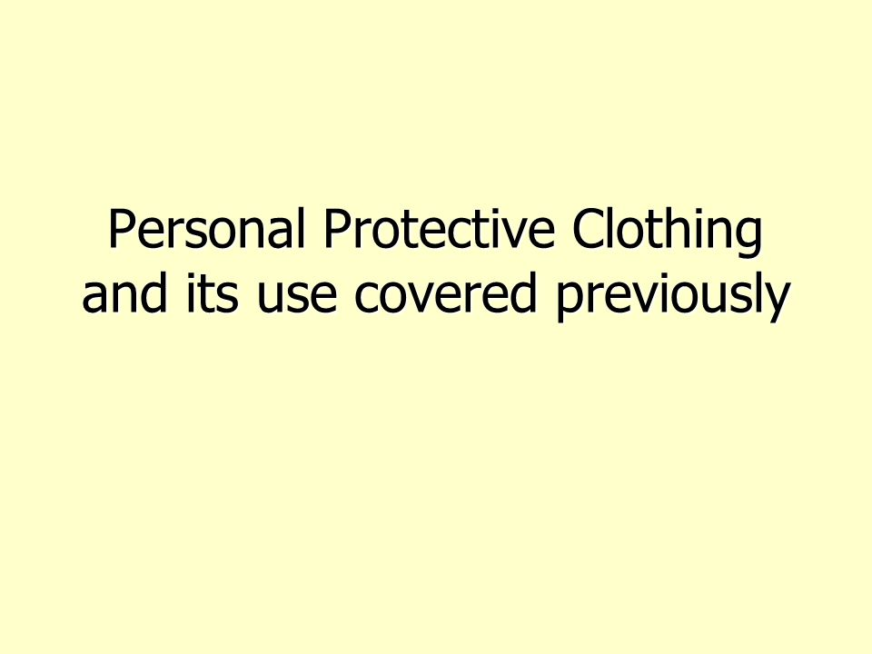 Personal Protective Clothing and its use covered previously