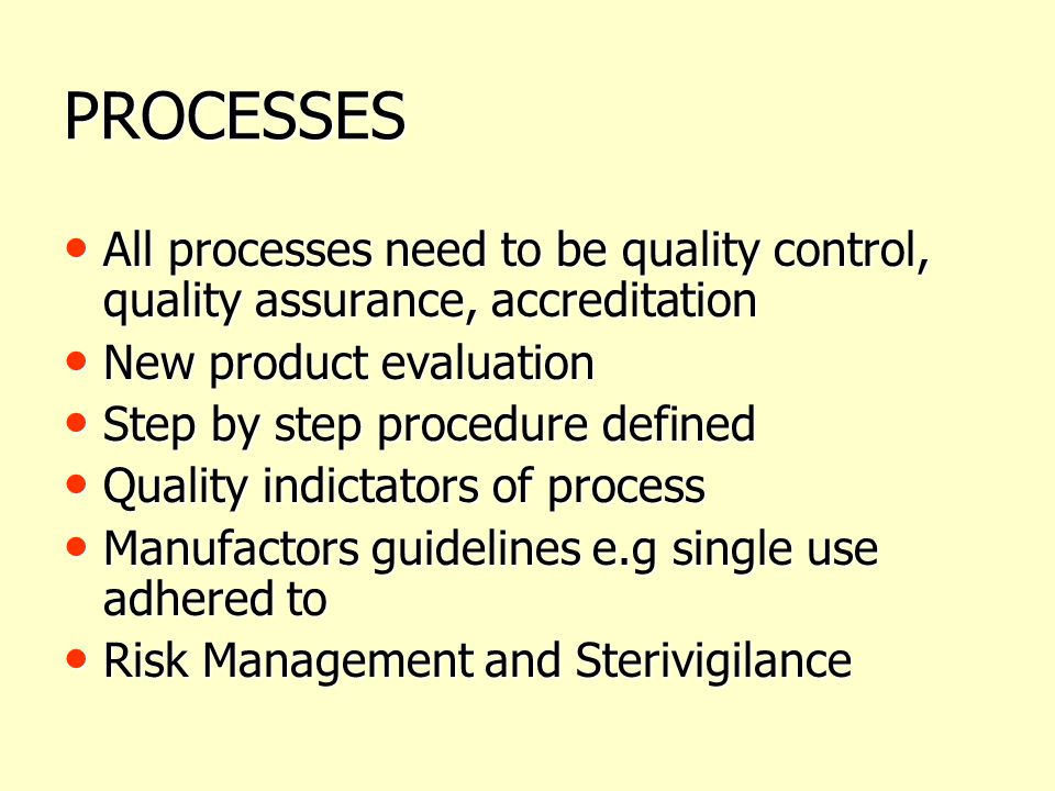PROCESSES All processes need to be quality control, quality assurance, accreditation. New product evaluation.