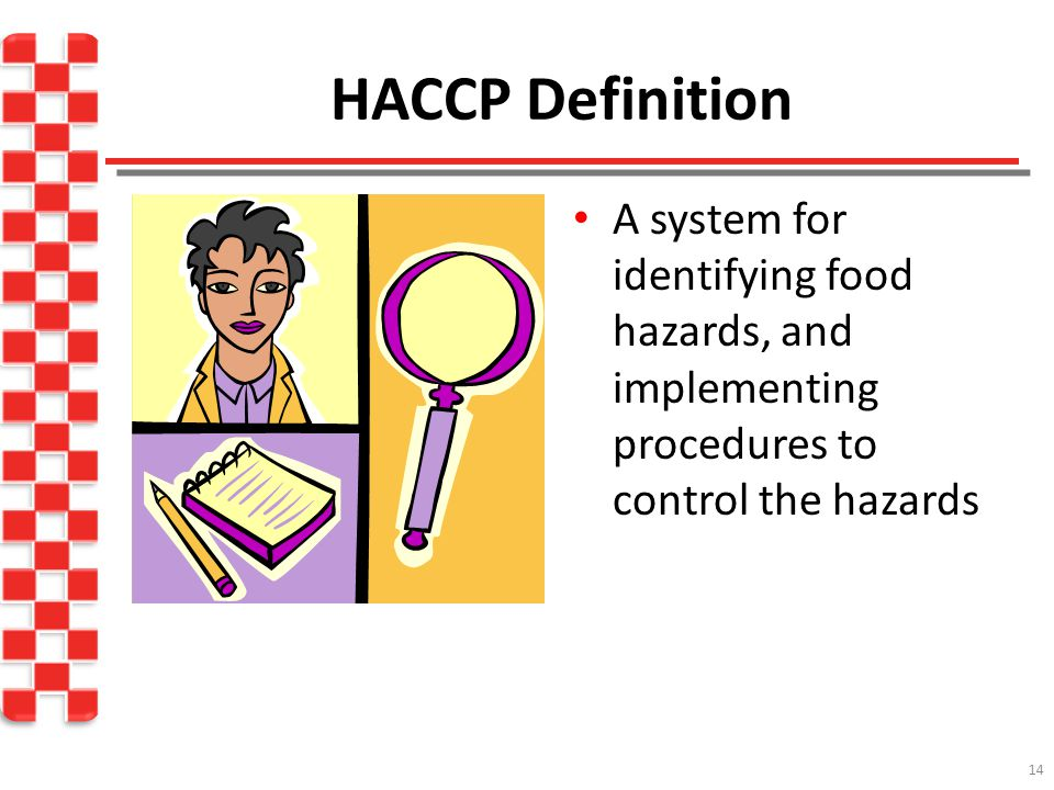 HACCP Definition A system for identifying food hazards, and implementing procedures to control the hazards.