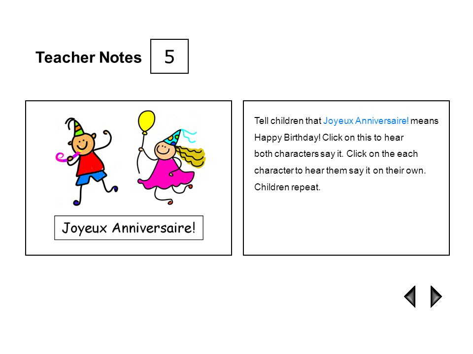 5 Teacher Notes. Tell children that Joyeux Anniversaire! means Happy Birthday! Click on this to hear.