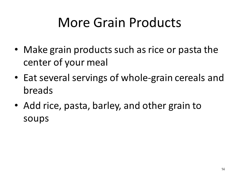 More Grain Products Make grain products such as rice or pasta the center of your meal. Eat several servings of whole-grain cereals and breads.