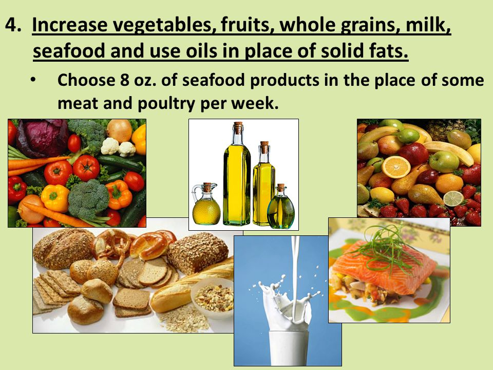 4. Increase vegetables, fruits, whole grains, milk, seafood and use oils in place of solid fats.