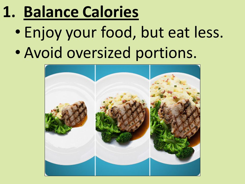 Enjoy your food, but eat less. Avoid oversized portions.